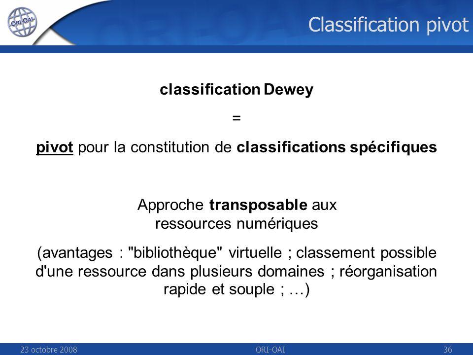 23 octobre 2008ORI-OAI36 classification Dewey = pivot pour la constitution de classifications spécifiques Approche transposable aux ressources numériques (avantages : bibliothèque virtuelle ; classement possible d une ressource dans plusieurs domaines ; réorganisation rapide et souple ; …) Classification pivot