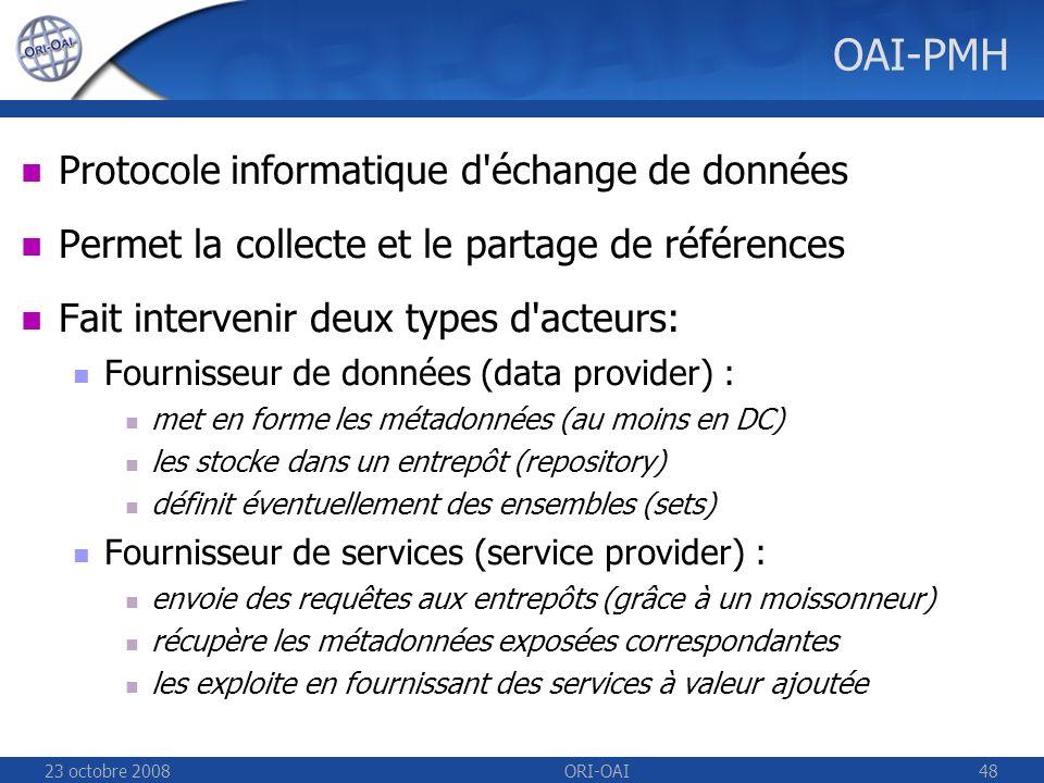 23 octobre 2008ORI-OAI48 OAI-PMH Protocole informatique d échange de données Permet la collecte et le partage de références Fait intervenir deux types d acteurs: Fournisseur de données (data provider) : met en forme les métadonnées (au moins en DC) les stocke dans un entrepôt (repository) définit éventuellement des ensembles (sets) Fournisseur de services (service provider) : envoie des requêtes aux entrepôts (grâce à un moissonneur) récupère les métadonnées exposées correspondantes les exploite en fournissant des services à valeur ajoutée
