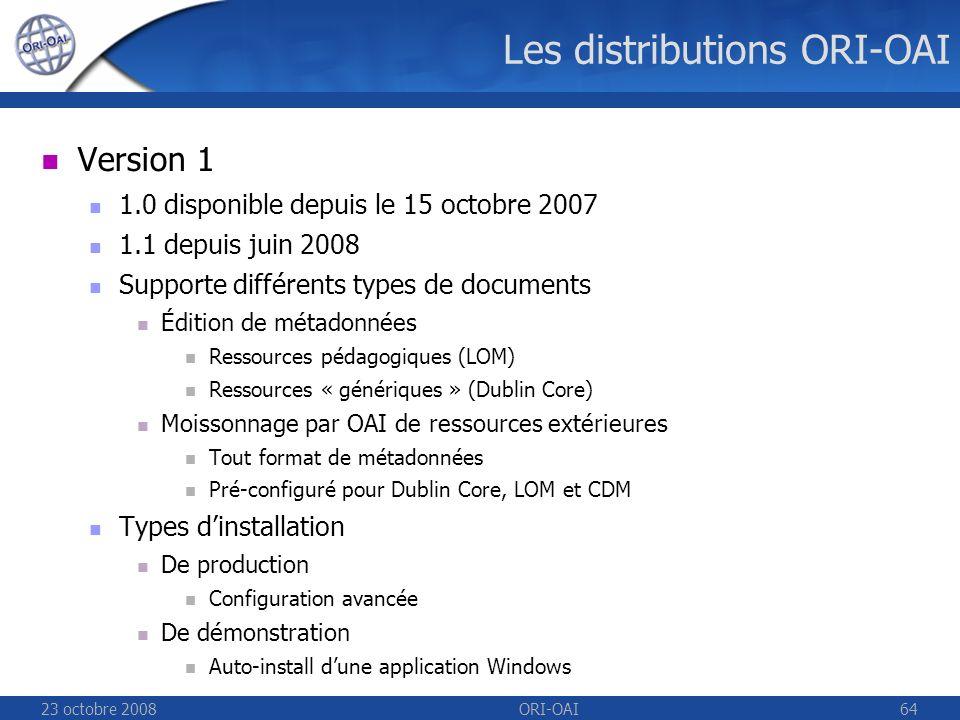 23 octobre 2008ORI-OAI64 Les distributions ORI-OAI Version 1 1.0 disponible depuis le 15 octobre 2007 1.1 depuis juin 2008 Supporte différents types de documents Édition de métadonnées Ressources pédagogiques (LOM) Ressources « génériques » (Dublin Core) Moissonnage par OAI de ressources extérieures Tout format de métadonnées Pré-configuré pour Dublin Core, LOM et CDM Types dinstallation De production Configuration avancée De démonstration Auto-install dune application Windows