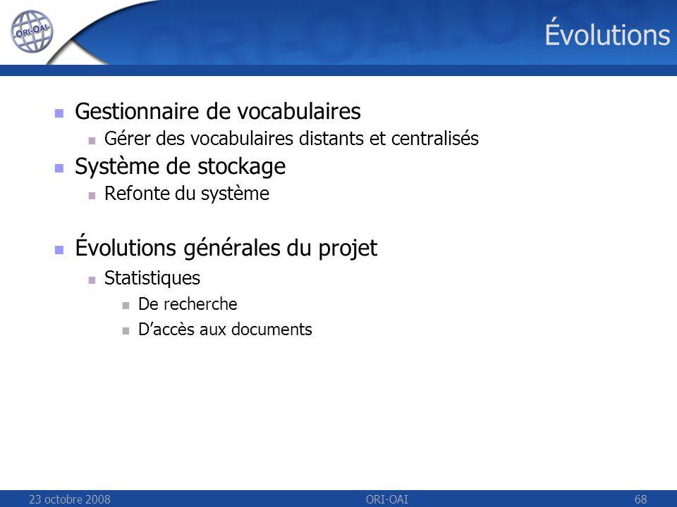 23 octobre 2008ORI-OAI68 Évolutions Gestionnaire de vocabulaires Gérer des vocabulaires distants et centralisés Système de stockage Refonte du système Évolutions générales du projet Statistiques De recherche Daccès aux documents