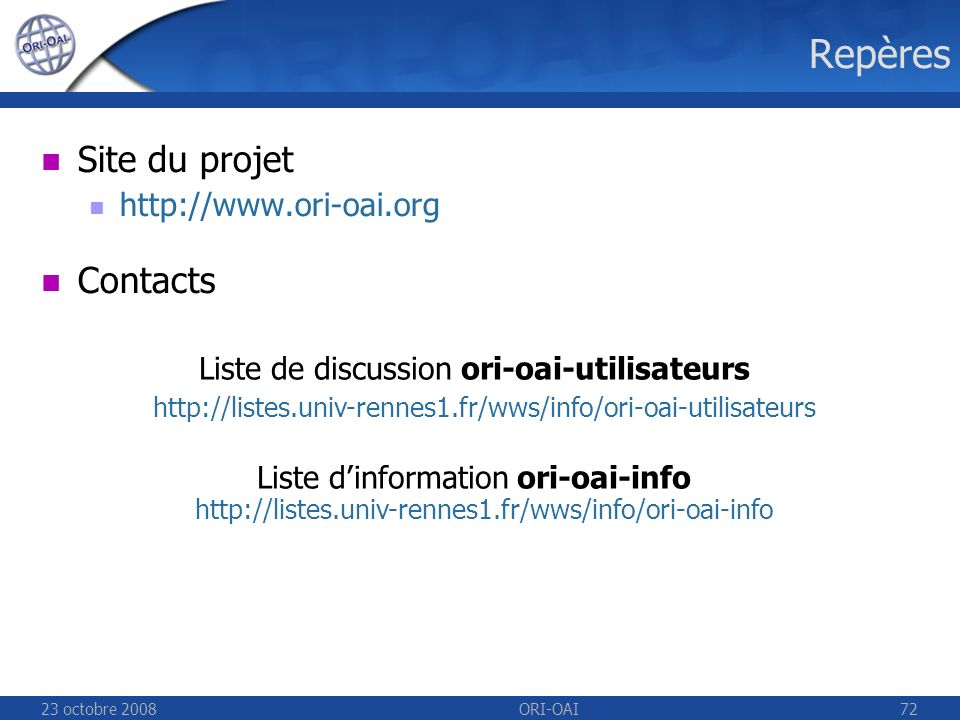 23 octobre 2008ORI-OAI72 Repères Site du projet http://www.ori-oai.org Contacts Liste de discussion ori-oai-utilisateurs http://listes.univ-rennes1.fr/wws/info/ori-oai-utilisateurs Liste dinformation ori-oai-info http://listes.univ-rennes1.fr/wws/info/ori-oai-info