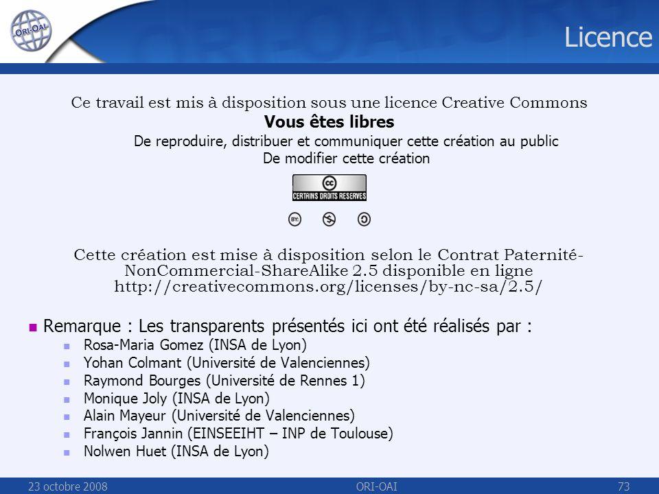 23 octobre 2008ORI-OAI73 Licence Ce travail est mis à disposition sous une licence Creative Commons Vous êtes libres De reproduire, distribuer et communiquer cette création au public De modifier cette création Cette création est mise à disposition selon le Contrat Paternité- NonCommercial-ShareAlike 2.5 disponible en ligne http://creativecommons.org/licenses/by-nc-sa/2.5/ Remarque : Les transparents présentés ici ont été réalisés par : Rosa-Maria Gomez (INSA de Lyon) Yohan Colmant (Université de Valenciennes) Raymond Bourges (Université de Rennes 1) Monique Joly (INSA de Lyon) Alain Mayeur (Université de Valenciennes) François Jannin (EINSEEIHT – INP de Toulouse) Nolwen Huet (INSA de Lyon)