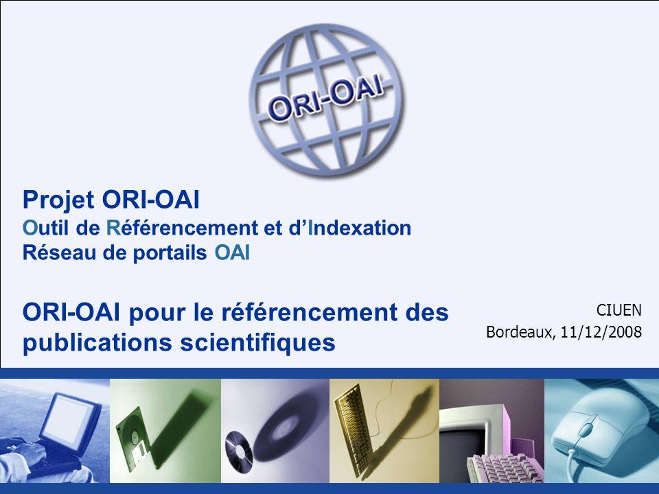 Projet ORI-OAI Outil de Référencement et dIndexation Réseau de portails OAI ORI-OAI pour le référencement des publications scientifiques CIUEN Bordeaux, 11/12/2008