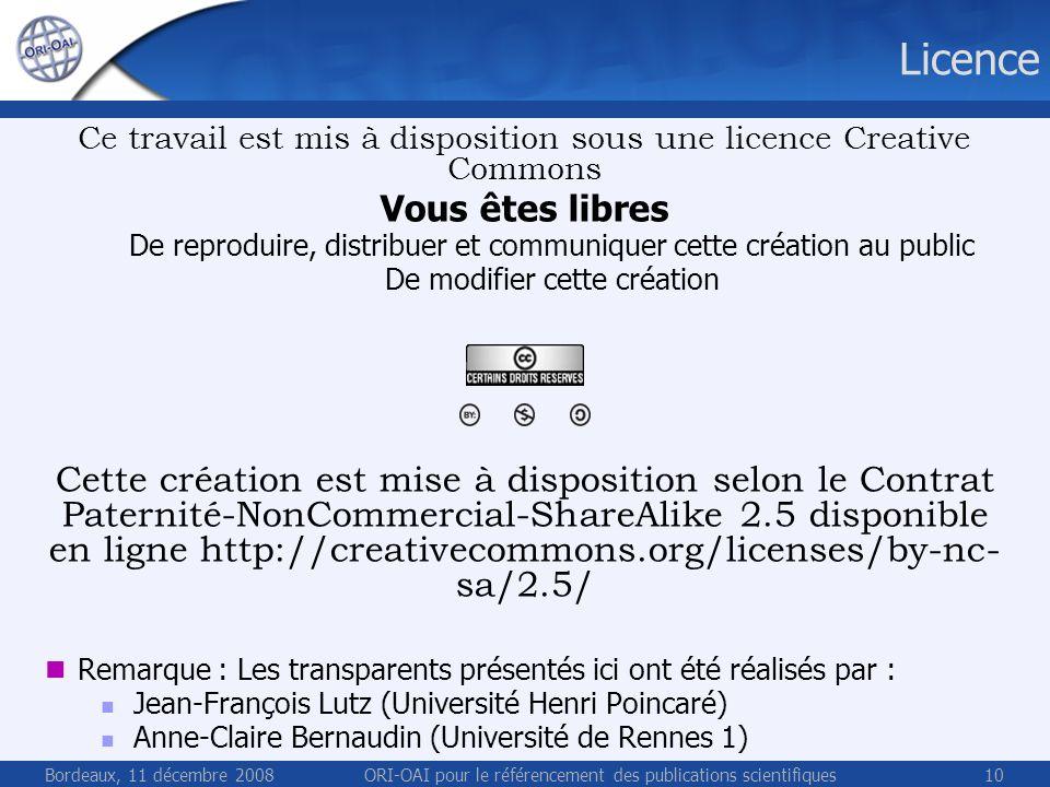 Bordeaux, 11 décembre 2008ORI-OAI pour le référencement des publications scientifiques10 Licence Ce travail est mis à disposition sous une licence Creative Commons Vous êtes libres De reproduire, distribuer et communiquer cette création au public De modifier cette création Cette création est mise à disposition selon le Contrat Paternité-NonCommercial-ShareAlike 2.5 disponible en ligne http://creativecommons.org/licenses/by-nc- sa/2.5/ Remarque : Les transparents présentés ici ont été réalisés par : Jean-François Lutz (Université Henri Poincaré) Anne-Claire Bernaudin (Université de Rennes 1)