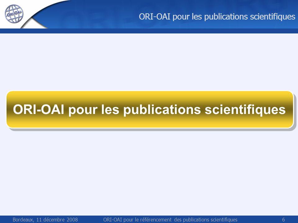 Bordeaux, 11 décembre 2008ORI-OAI pour le référencement des publications scientifiques6 ORI-OAI pour les publications scientifiques