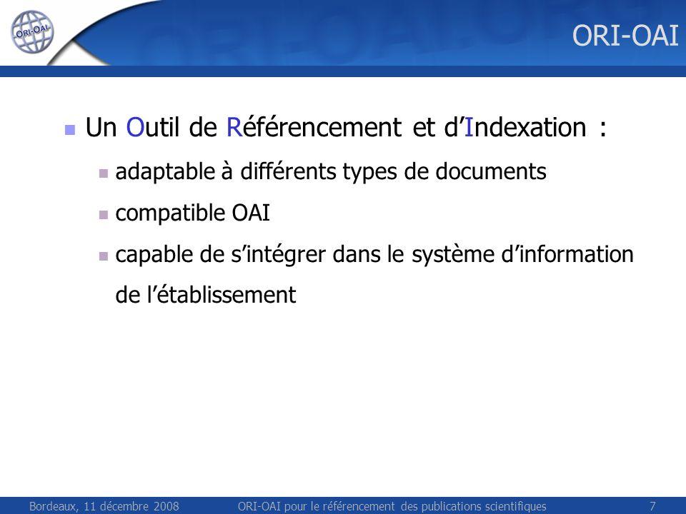 Bordeaux, 11 décembre 2008ORI-OAI pour le référencement des publications scientifiques7 ORI-OAI Un Outil de Référencement et dIndexation : adaptable à différents types de documents compatible OAI capable de sintégrer dans le système dinformation de létablissement