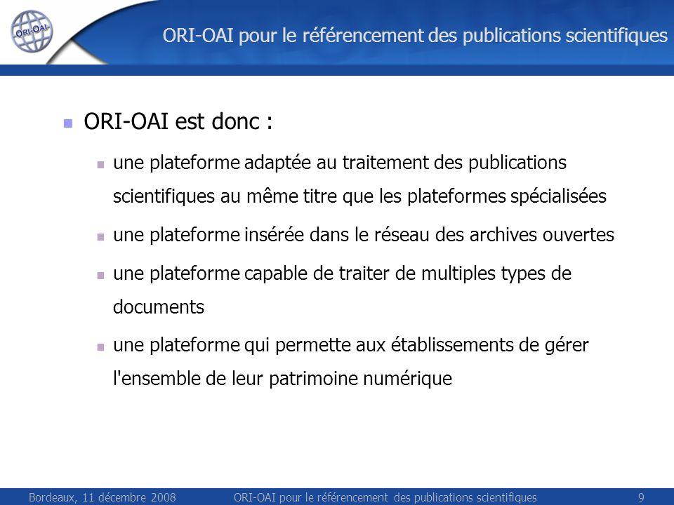 Bordeaux, 11 décembre 2008ORI-OAI pour le référencement des publications scientifiques9 ORI-OAI est donc : une plateforme adaptée au traitement des publications scientifiques au même titre que les plateformes spécialisées une plateforme insérée dans le réseau des archives ouvertes une plateforme capable de traiter de multiples types de documents une plateforme qui permette aux établissements de gérer l ensemble de leur patrimoine numérique