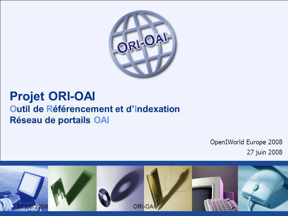 27 juin 2008ORI-OAI1 Projet ORI-OAI Outil de Référencement et dIndexation Réseau de portails OAI OpenIWorld Europe 2008 27 juin 2008