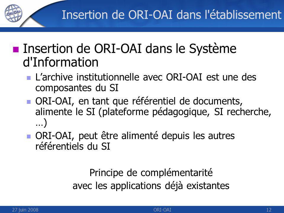27 juin 2008ORI-OAI12 Insertion de ORI-OAI dans l établissement Insertion de ORI-OAI dans le Système d Information Larchive institutionnelle avec ORI-OAI est une des composantes du SI ORI-OAI, en tant que référentiel de documents, alimente le SI (plateforme pédagogique, SI recherche, …) ORI-OAI, peut être alimenté depuis les autres référentiels du SI Principe de complémentarité avec les applications déjà existantes