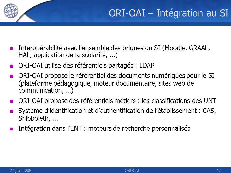 27 juin 2008ORI-OAI17 ORI-OAI – Intégration au SI Interopérabilité avec l ensemble des briques du SI (Moodle, GRAAL, HAL, application de la scolarite,...) ORI-OAI utilise des référentiels partagés : LDAP ORI-OAI propose le référentiel des documents numériques pour le SI (plateforme pédagogique, moteur documentaire, sites web de communication,...) ORI-OAI propose des référentiels métiers : les classifications des UNT Système didentification et dauthentification de létablissement : CAS, Shibboleth,...