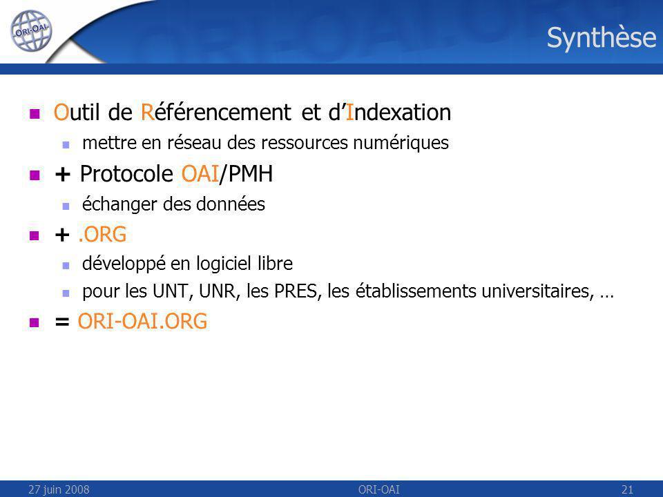 27 juin 2008ORI-OAI21 Synthèse Outil de Référencement et dIndexation mettre en réseau des ressources numériques + Protocole OAI/PMH échanger des données +.ORG développé en logiciel libre pour les UNT, UNR, les PRES, les établissements universitaires, … = ORI-OAI.ORG