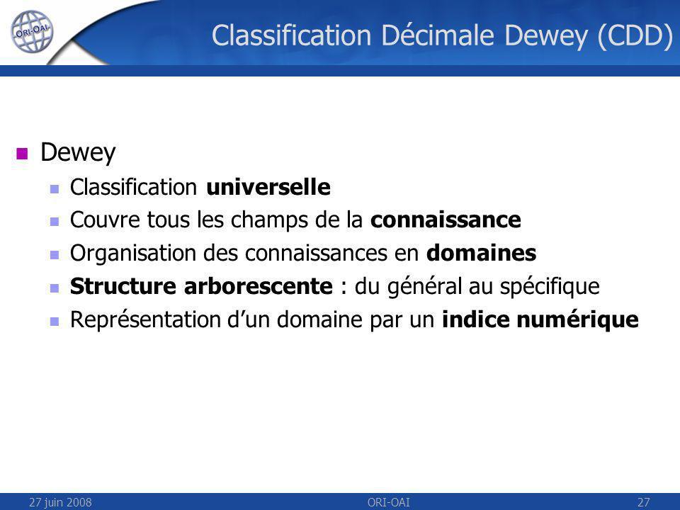 27 juin 2008ORI-OAI27 Classification Décimale Dewey (CDD) Dewey Classification universelle Couvre tous les champs de la connaissance Organisation des connaissances en domaines Structure arborescente : du général au spécifique Représentation dun domaine par un indice numérique