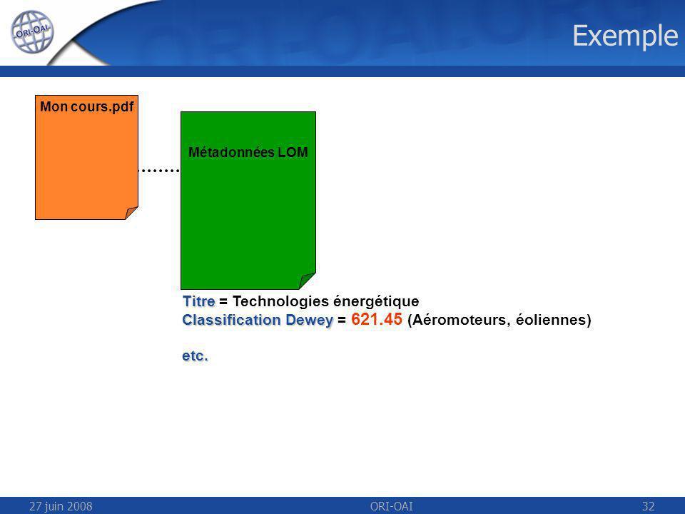 27 juin 2008ORI-OAI32 Exemple Mon cours.pdf Métadonnées LOM Titre Titre = Technologies énergétique Classification Dewey Classification Dewey = 621.45 (Aéromoteurs, éoliennes)etc.