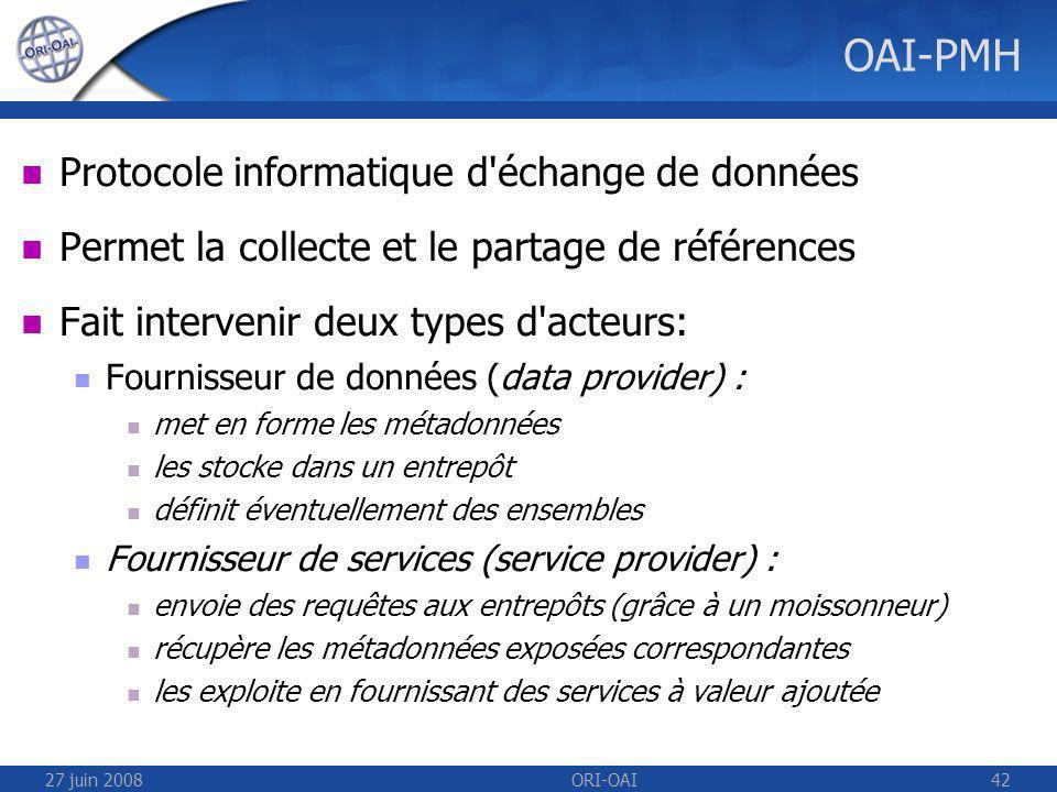 27 juin 2008ORI-OAI42 OAI-PMH Protocole informatique d échange de données Permet la collecte et le partage de références Fait intervenir deux types d acteurs: Fournisseur de données (data provider) : met en forme les métadonnées les stocke dans un entrepôt définit éventuellement des ensembles Fournisseur de services (service provider) : envoie des requêtes aux entrepôts (grâce à un moissonneur) récupère les métadonnées exposées correspondantes les exploite en fournissant des services à valeur ajoutée