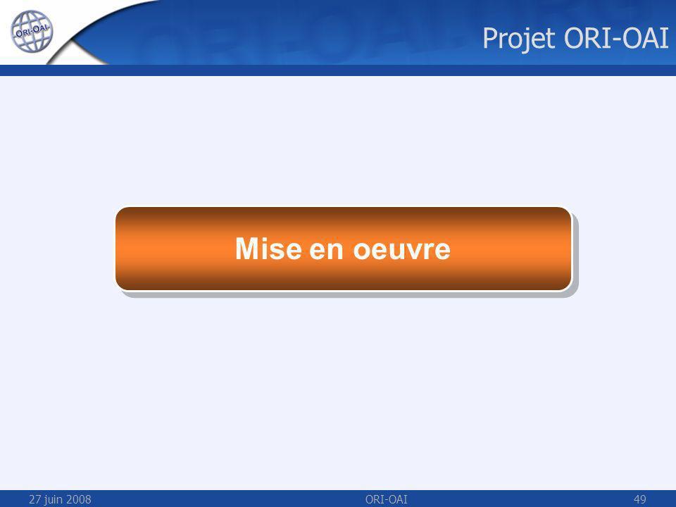 27 juin 2008ORI-OAI49 Mise en oeuvre Projet ORI-OAI