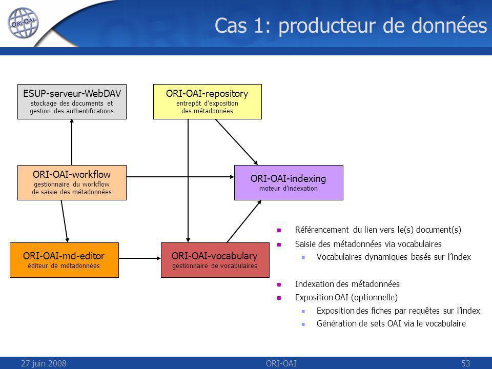 27 juin 2008ORI-OAI53 Cas 1: producteur de données Référencement du lien vers le(s) document(s) Saisie des métadonnées via vocabulaires Vocabulaires dynamiques basés sur lindex Indexation des métadonnées Exposition OAI (optionnelle) Exposition des fiches par requêtes sur lindex Génération de sets OAI via le vocabulaire ESUP-serveur-WebDAV stockage des documents et gestion des authentifications ORI-OAI-repository entrepôt dexposition des métadonnées ORI-OAI-indexing moteur dindexation ORI-OAI-workflow gestionnaire du workflow de saisie des métadonnées ORI-OAI-vocabulary gestionnaire de vocabulaires ORI-OAI-md-editor éditeur de métadonnées