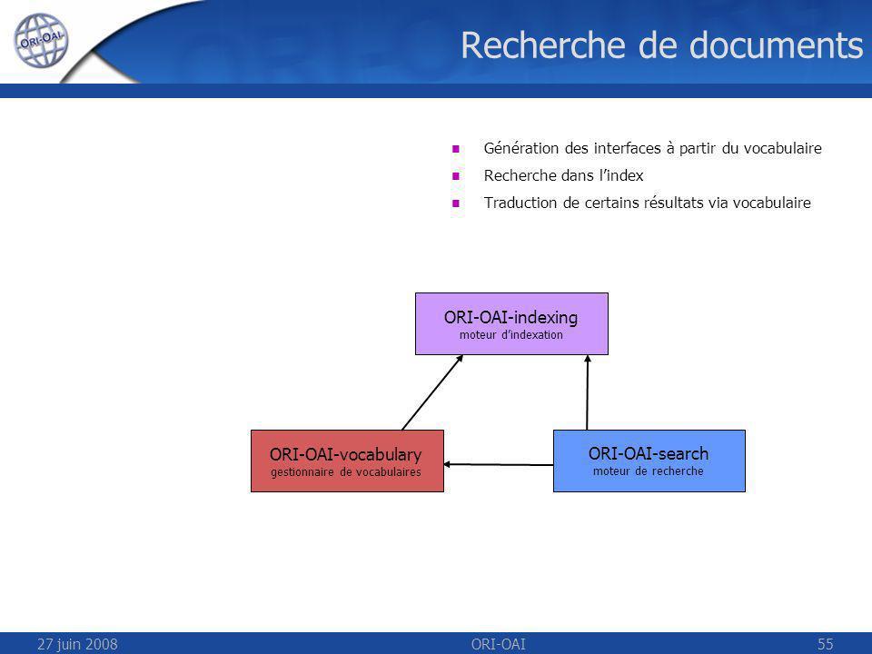 27 juin 2008ORI-OAI55 Recherche de documents ORI-OAI-indexing moteur dindexation ORI-OAI-vocabulary gestionnaire de vocabulaires ORI-OAI-search moteur de recherche Génération des interfaces à partir du vocabulaire Recherche dans lindex Traduction de certains résultats via vocabulaire