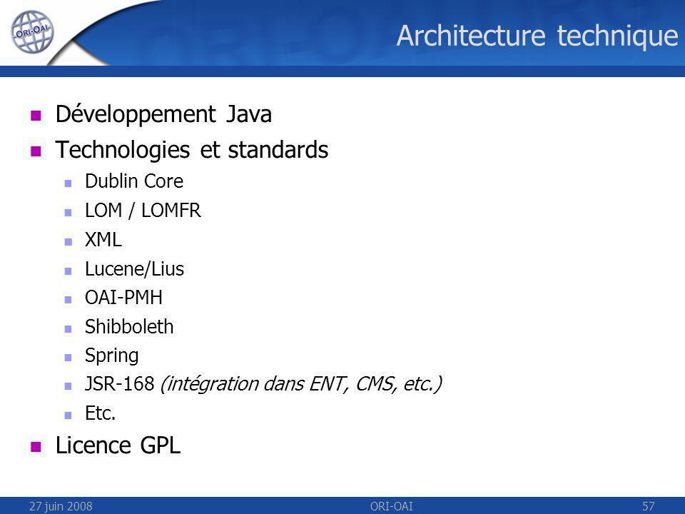 27 juin 2008ORI-OAI57 Architecture technique Développement Java Technologies et standards Dublin Core LOM / LOMFR XML Lucene/Lius OAI-PMH Shibboleth Spring JSR-168 (intégration dans ENT, CMS, etc.) Etc.