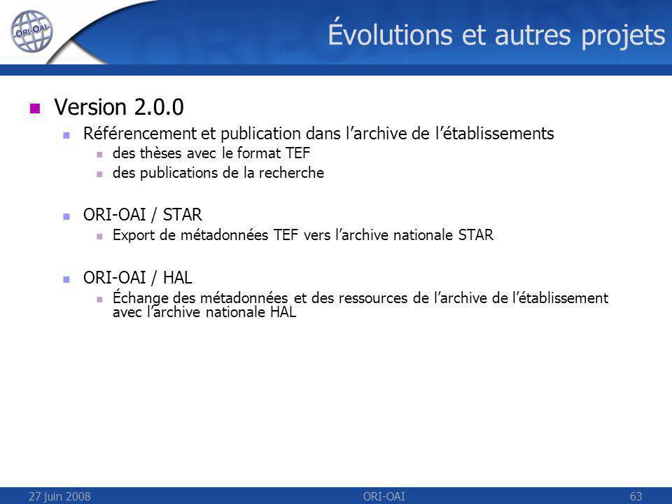 27 juin 2008ORI-OAI63 Évolutions et autres projets Version 2.0.0 Référencement et publication dans larchive de létablissements des thèses avec le format TEF des publications de la recherche ORI-OAI / STAR Export de métadonnées TEF vers larchive nationale STAR ORI-OAI / HAL Échange des métadonnées et des ressources de larchive de létablissement avec larchive nationale HAL