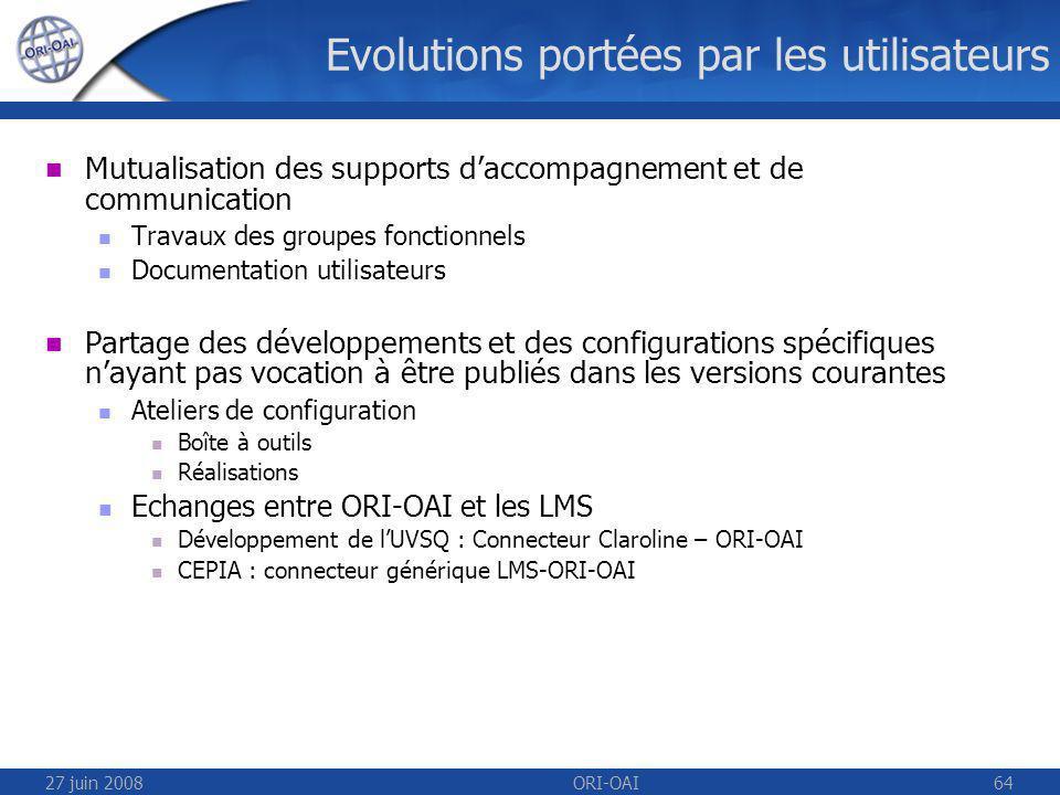 27 juin 2008ORI-OAI64 Evolutions portées par les utilisateurs Mutualisation des supports daccompagnement et de communication Travaux des groupes fonctionnels Documentation utilisateurs Partage des développements et des configurations spécifiques nayant pas vocation à être publiés dans les versions courantes Ateliers de configuration Boîte à outils Réalisations Echanges entre ORI-OAI et les LMS Développement de lUVSQ : Connecteur Claroline – ORI-OAI CEPIA : connecteur générique LMS-ORI-OAI