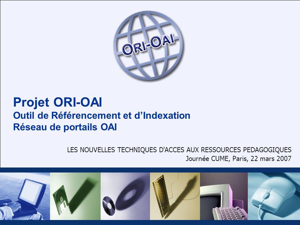 Projet ORI-OAI Outil de Référencement et dIndexation Réseau de portails OAI LES NOUVELLES TECHNIQUES D'ACCES AUX RESSOURCES PEDAGOGIQUES Journée CUME,