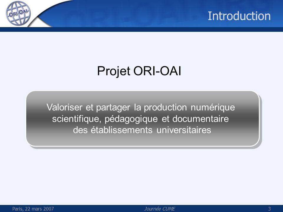 Paris, 22 mars 2007Journée CUME3 Introduction Projet ORI-OAI Valoriser et partager la production numérique scientifique, pédagogique et documentaire d