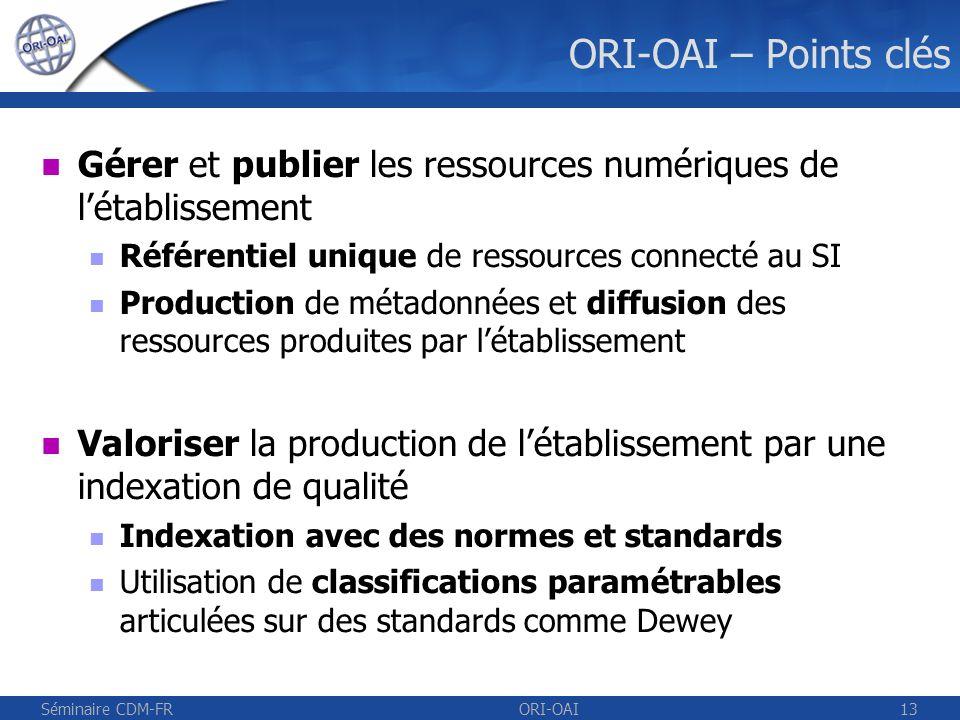 Séminaire CDM-FRORI-OAI14 ORI-OAI – Points clés Partager les ressources numériques avec dautres établissements Exposition des fiches de métadonnées de létablissement Agrégation de fiches de métadonnées Accéder aux ressources numériques à distance en fonction des droits daccès Système de recherche avancée et thématique Définition des droits