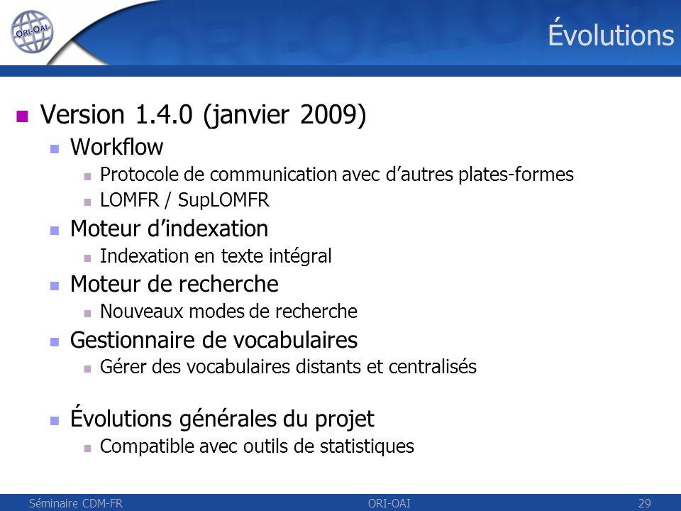 Séminaire CDM-FRORI-OAI30 Évolutions et autres projets Prochaines versions 1.5.0 Intégration du stockage à la version 1.4.0 Référencement et publication dans larchive de létablissement des thèses avec le format TEF des publications de la recherche ORI-OAI / STAR Export de métadonnées TEF vers larchive nationale STAR ORI-OAI / HAL Échange des métadonnées et des ressources de larchive de létablissement avec larchive nationale HAL CEPIA Référencement dans ORI-OAI depuis une plate-forme LMS et un outil de chaîne éditoriale