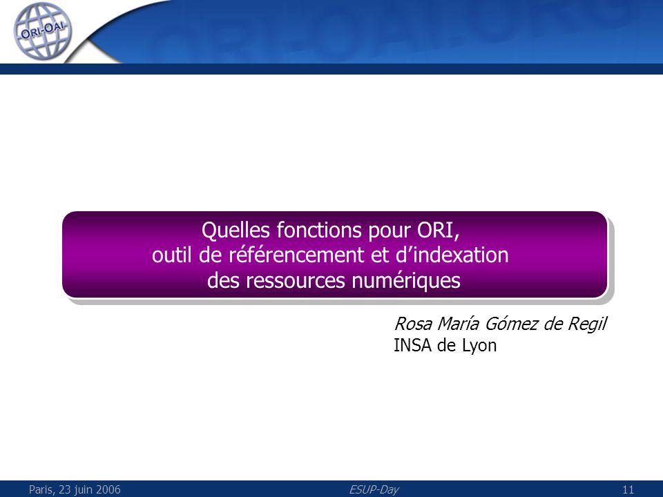 Paris, 23 juin 2006ESUP-Day11 Quelles fonctions pour ORI, outil de référencement et dindexation des ressources numériques Quelles fonctions pour ORI, outil de référencement et dindexation des ressources numériques Rosa María Gómez de Regil INSA de Lyon