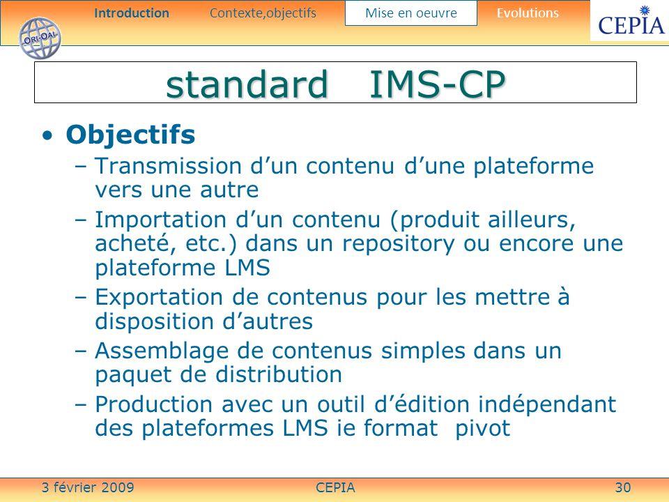 3 février 2009CEPIA30 standard IMS-CP Objectifs –Transmission dun contenu dune plateforme vers une autre –Importation dun contenu (produit ailleurs, a