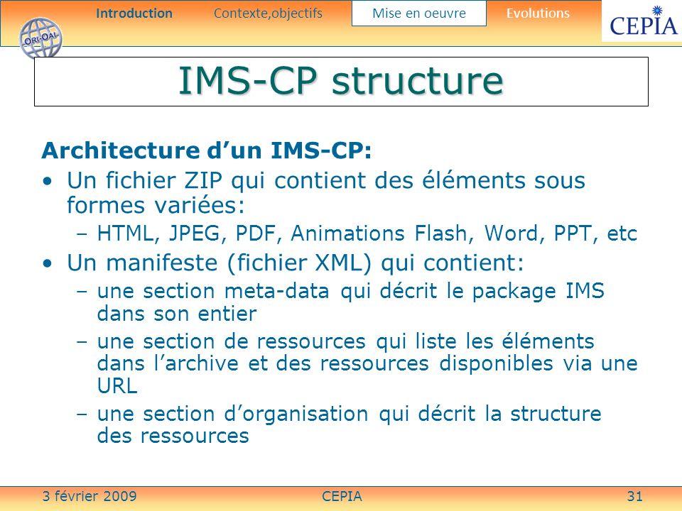 3 février 2009CEPIA31 IMS-CP structure Architecture dun IMS-CP: Un fichier ZIP qui contient des éléments sous formes variées: –HTML, JPEG, PDF, Animat