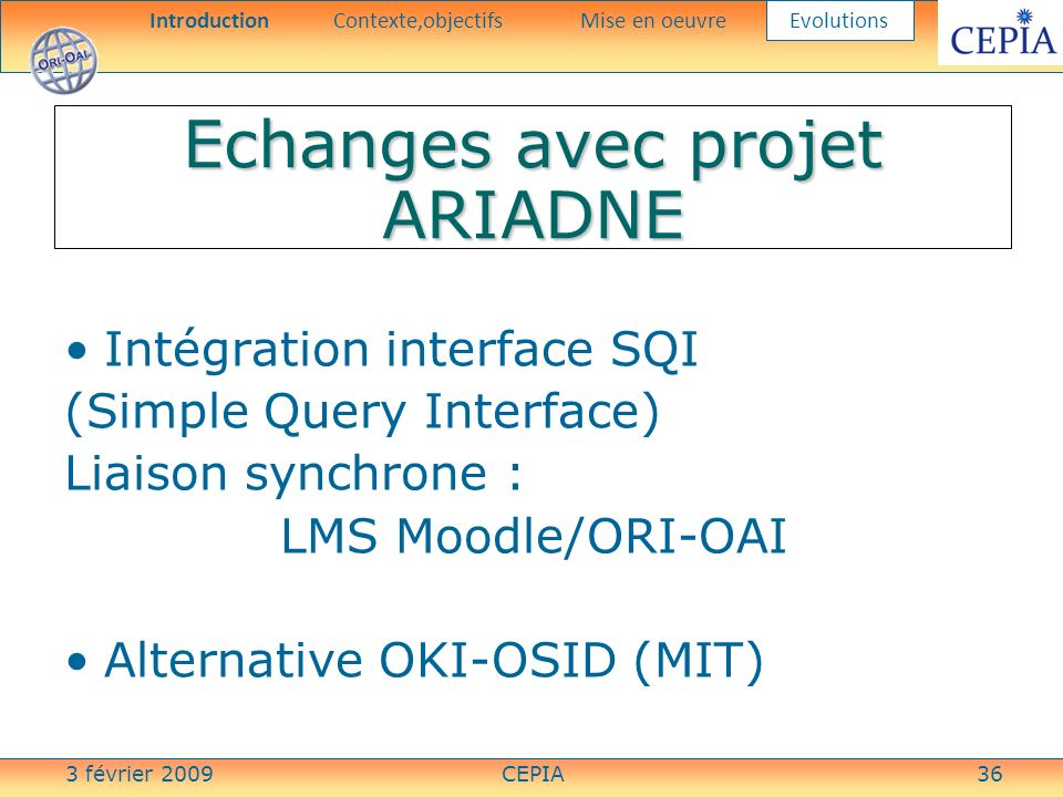 3 février 2009CEPIA36 Echanges avec projet ARIADNE Intégration interface SQI (Simple Query Interface) Liaison synchrone : LMS Moodle/ORI-OAI Alternati