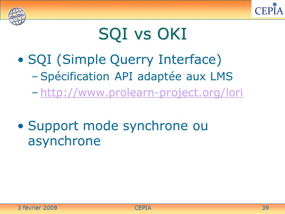 3 février 2009CEPIA39 SQI vs OKI SQI (Simple Querry Interface) –Spécification API adaptée aux LMS –http://www.prolearn-project.org/lorihttp://www.prol