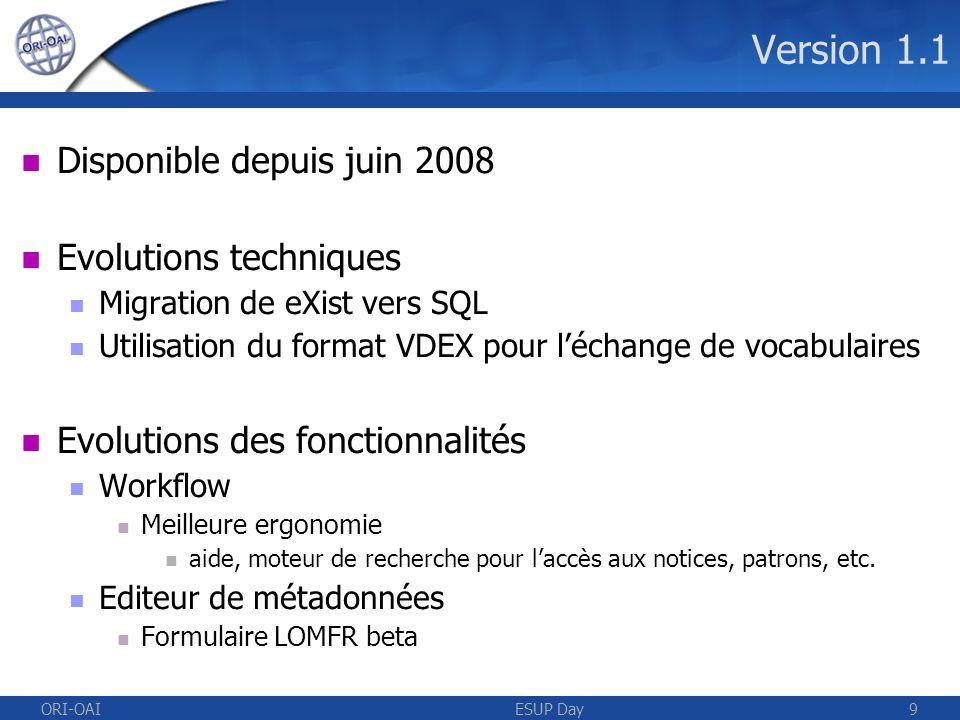 ORI-OAIESUP Day9 Version 1.1 Disponible depuis juin 2008 Evolutions techniques Migration de eXist vers SQL Utilisation du format VDEX pour léchange de vocabulaires Evolutions des fonctionnalités Workflow Meilleure ergonomie aide, moteur de recherche pour laccès aux notices, patrons, etc.