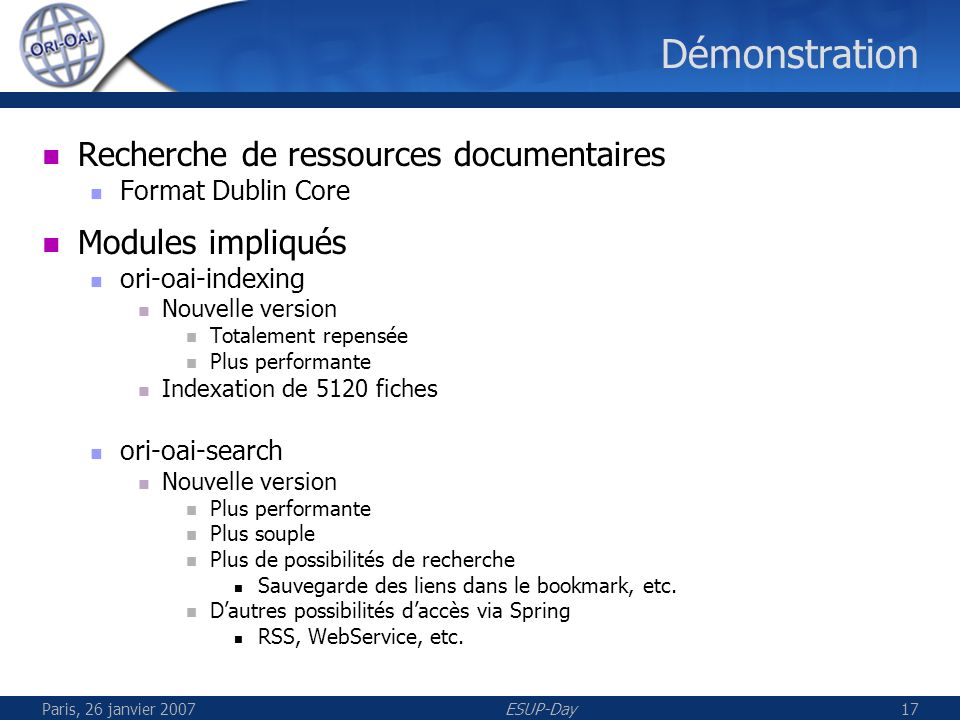 Paris, 26 janvier 2007ESUP-Day17 Démonstration Recherche de ressources documentaires Format Dublin Core Modules impliqués ori-oai-indexing Nouvelle ve