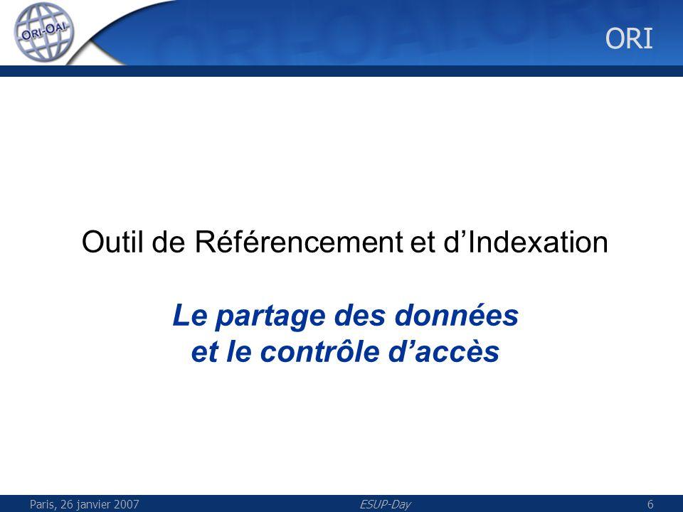 Paris, 26 janvier 2007ESUP-Day6 ORI Outil de Référencement et dIndexation Le partage des données et le contrôle daccès