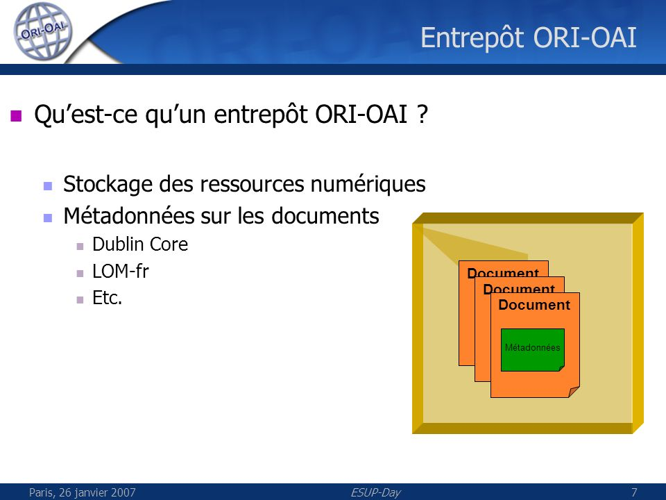 Paris, 26 janvier 2007ESUP-Day8 Open Archive Initiative (OAI) Etablissement A Moissonneur Etablissement, UNT, UNR, … Entrepôt Etablissement B Entrepôt OAI