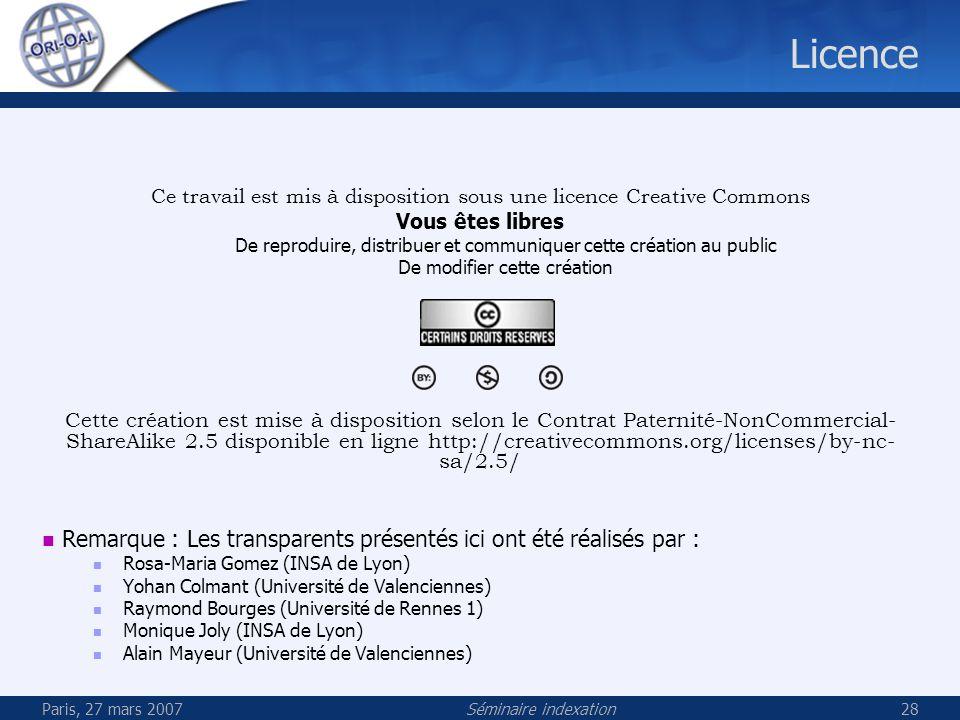 Paris, 27 mars 2007Séminaire indexation28 Licence Ce travail est mis à disposition sous une licence Creative Commons Vous êtes libres De reproduire, distribuer et communiquer cette création au public De modifier cette création Cette création est mise à disposition selon le Contrat Paternité-NonCommercial- ShareAlike 2.5 disponible en ligne http://creativecommons.org/licenses/by-nc- sa/2.5/ Remarque : Les transparents présentés ici ont été réalisés par : Rosa-Maria Gomez (INSA de Lyon) Yohan Colmant (Université de Valenciennes) Raymond Bourges (Université de Rennes 1) Monique Joly (INSA de Lyon) Alain Mayeur (Université de Valenciennes)