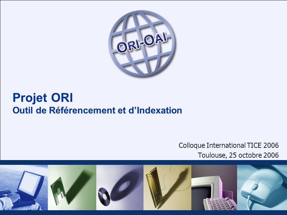 Projet ORI Outil de Référencement et dIndexation Colloque International TICE 2006 Toulouse, 25 octobre 2006