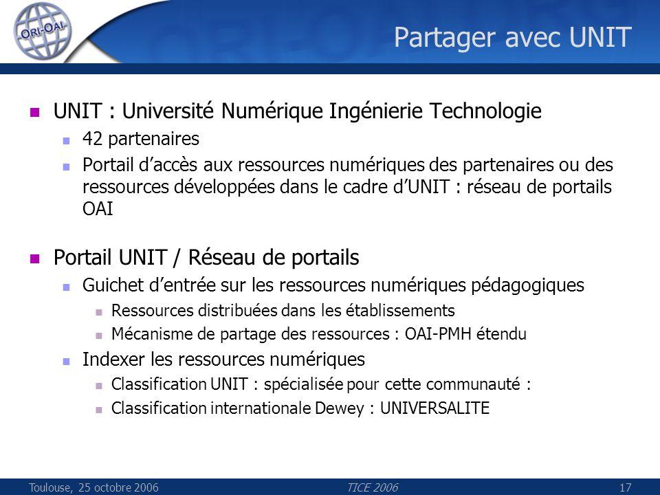Toulouse, 25 octobre 2006TICE 200617 Partager avec UNIT UNIT : Université Numérique Ingénierie Technologie 42 partenaires Portail daccès aux ressource