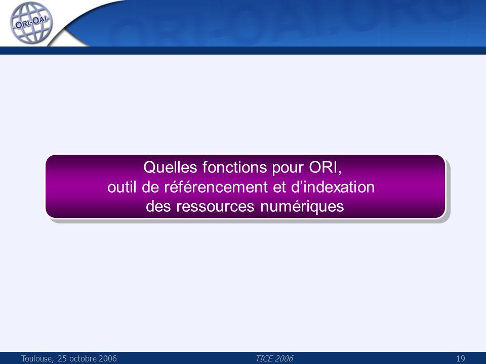 Toulouse, 25 octobre 2006TICE 200619 Quelles fonctions pour ORI, outil de référencement et dindexation des ressources numériques Quelles fonctions pour ORI, outil de référencement et dindexation des ressources numériques