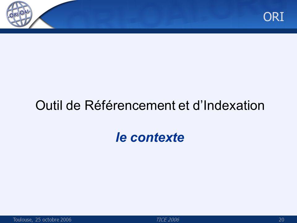 Toulouse, 25 octobre 2006TICE 200620 ORI Outil de Référencement et dIndexation le contexte