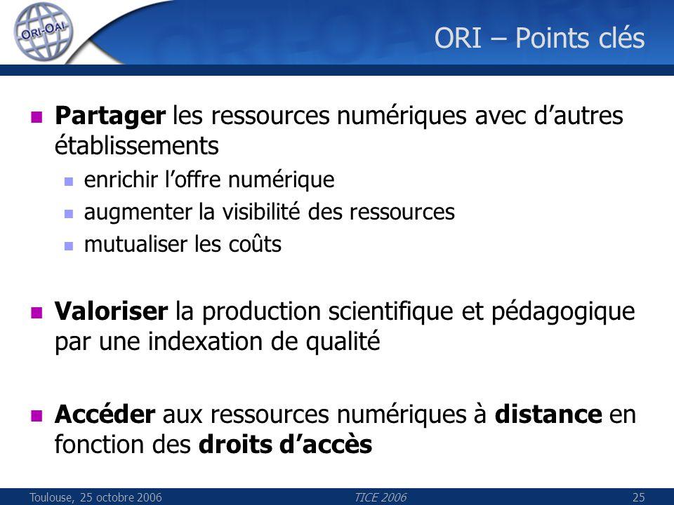 Toulouse, 25 octobre 2006TICE 200625 ORI – Points clés Partager les ressources numériques avec dautres établissements enrichir loffre numérique augmen