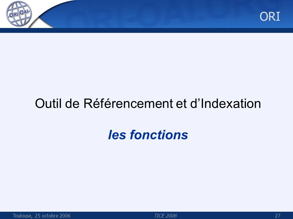 Toulouse, 25 octobre 2006TICE 200627 ORI Outil de Référencement et dIndexation les fonctions