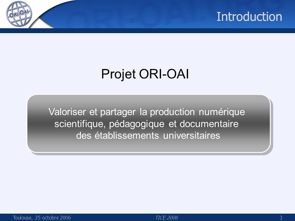 Toulouse, 25 octobre 2006TICE 20063 Introduction Projet ORI-OAI Valoriser et partager la production numérique scientifique, pédagogique et documentaire des établissements universitaires Valoriser et partager la production numérique scientifique, pédagogique et documentaire des établissements universitaires