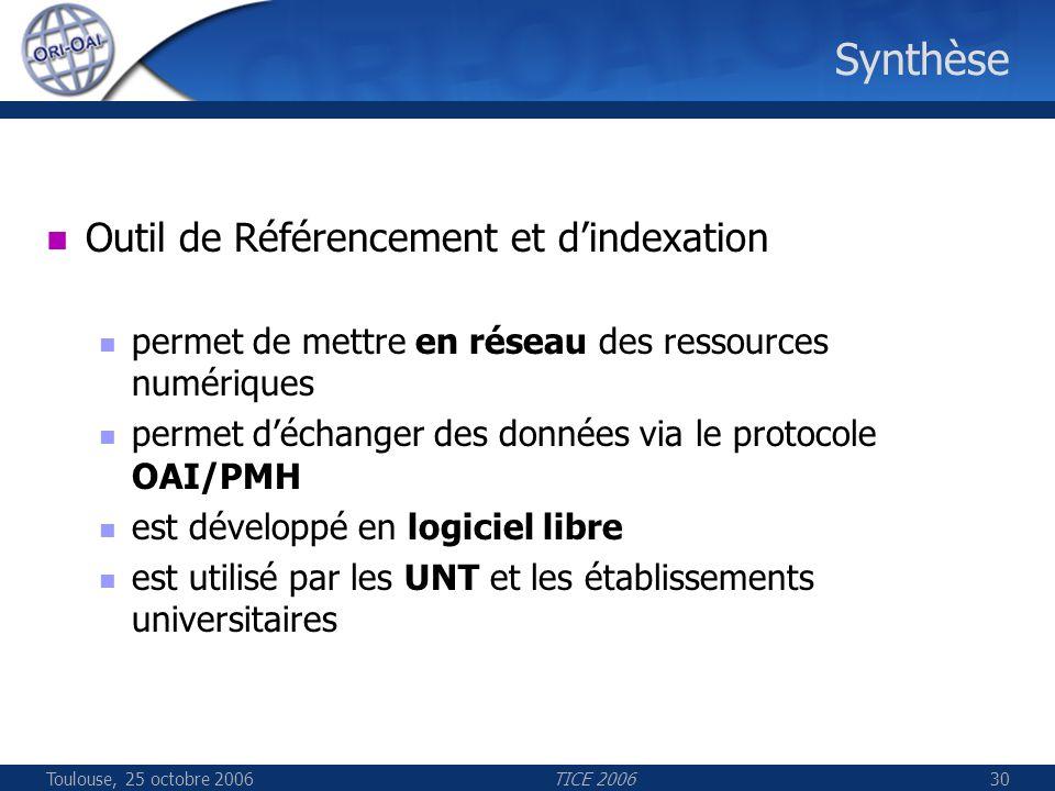 Toulouse, 25 octobre 2006TICE 200630 Synthèse Outil de Référencement et dindexation permet de mettre en réseau des ressources numériques permet déchanger des données via le protocole OAI/PMH est développé en logiciel libre est utilisé par les UNT et les établissements universitaires