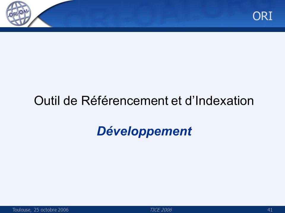 Toulouse, 25 octobre 2006TICE 200641 ORI Outil de Référencement et dIndexation Développement