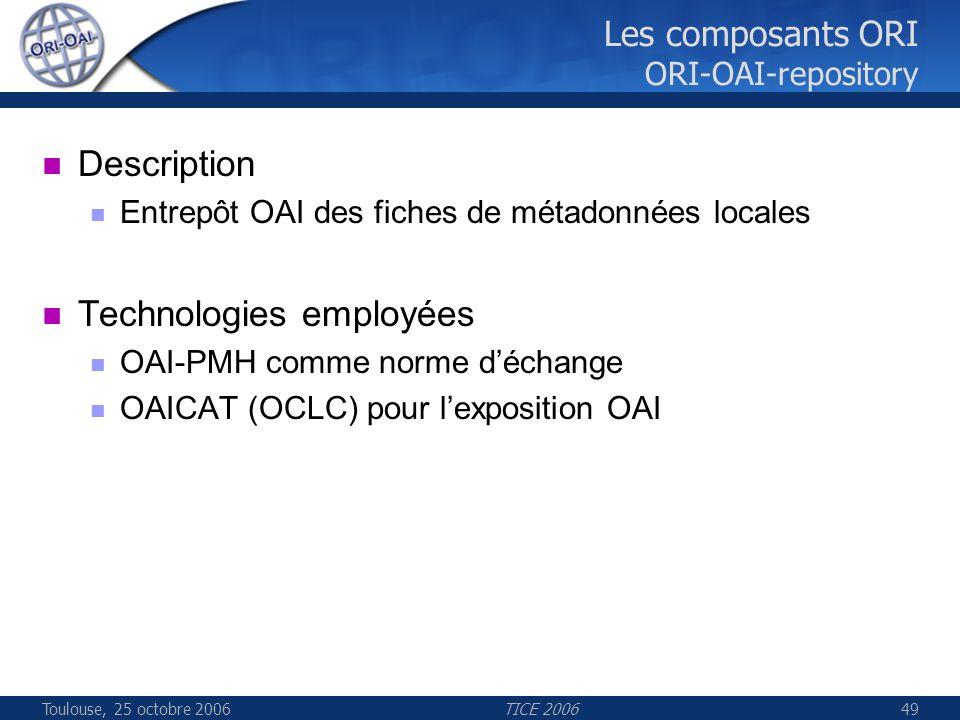 Toulouse, 25 octobre 2006TICE 200649 Les composants ORI ORI-OAI-repository Description Entrepôt OAI des fiches de métadonnées locales Technologies emp