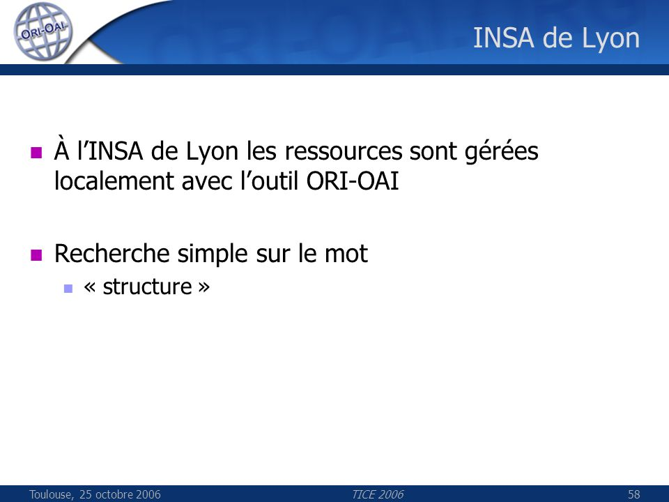 Toulouse, 25 octobre 2006TICE 200658 INSA de Lyon À lINSA de Lyon les ressources sont gérées localement avec loutil ORI-OAI Recherche simple sur le mot « structure »