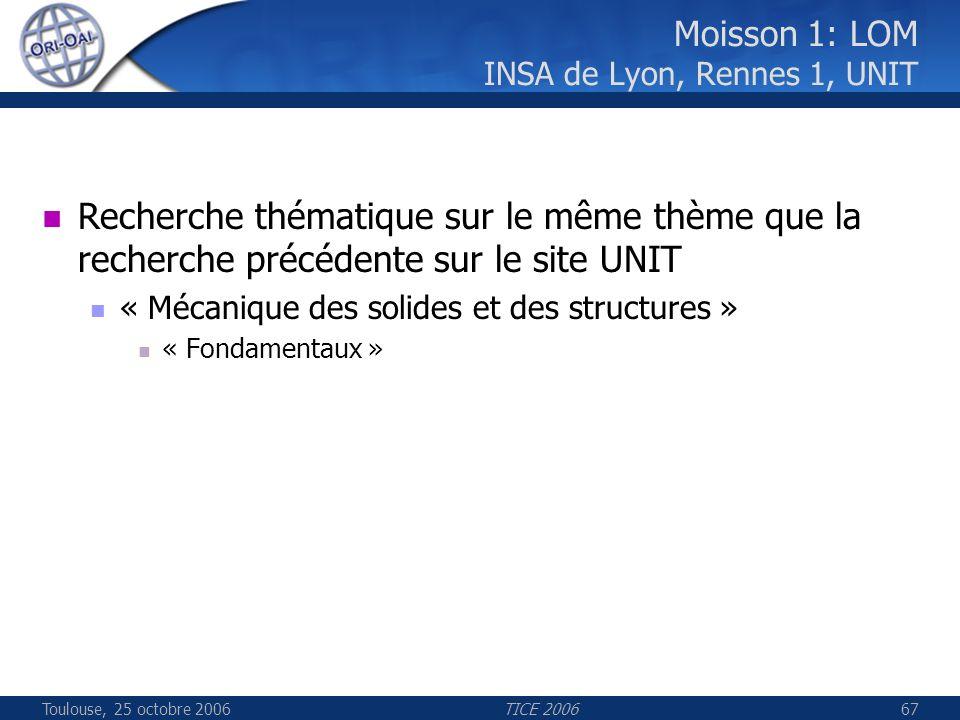 Toulouse, 25 octobre 2006TICE 200667 Moisson 1: LOM INSA de Lyon, Rennes 1, UNIT Recherche thématique sur le même thème que la recherche précédente sur le site UNIT « Mécanique des solides et des structures » « Fondamentaux »